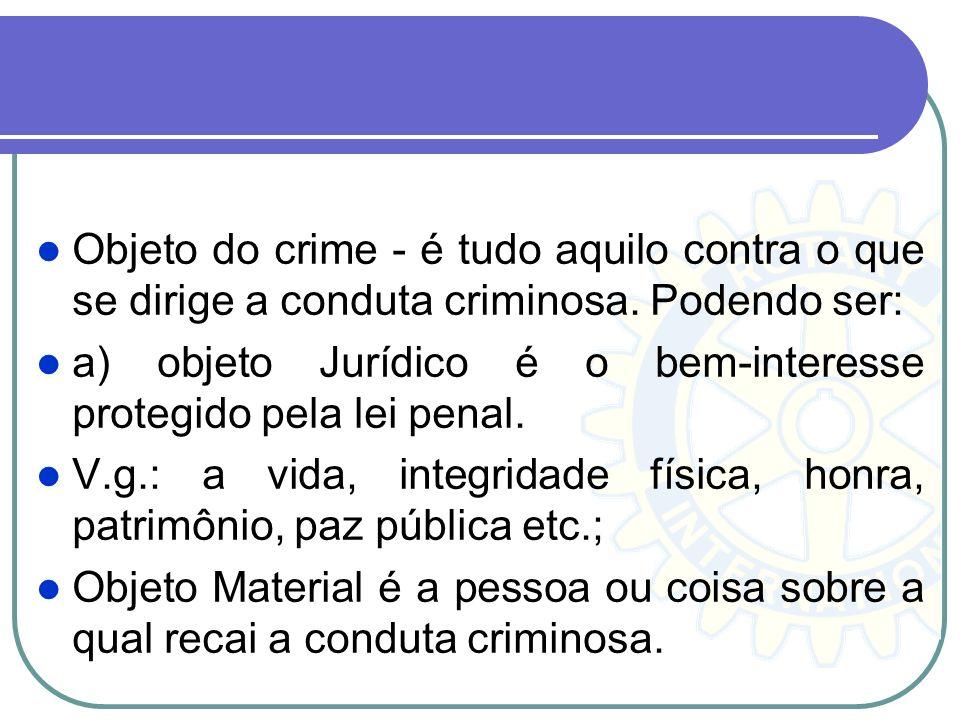 Objeto do crime - é tudo aquilo contra o que se dirige a conduta criminosa. Podendo ser: a) objeto Jurídico é o bem-interesse protegido pela lei penal