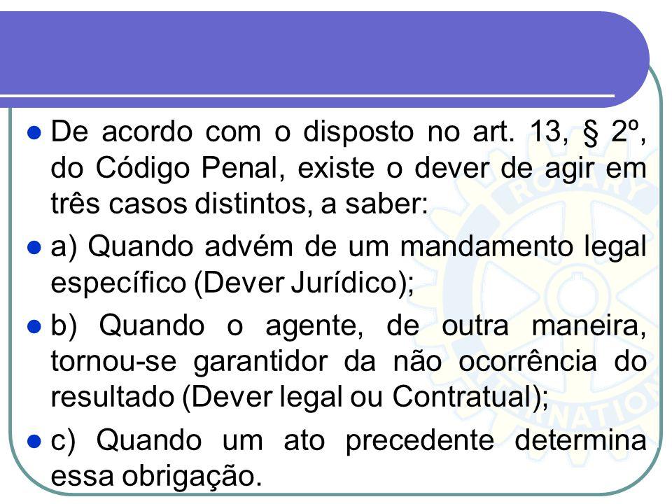 De acordo com o disposto no art. 13, § 2º, do Código Penal, existe o dever de agir em três casos distintos, a saber: a) Quando advém de um mandamento