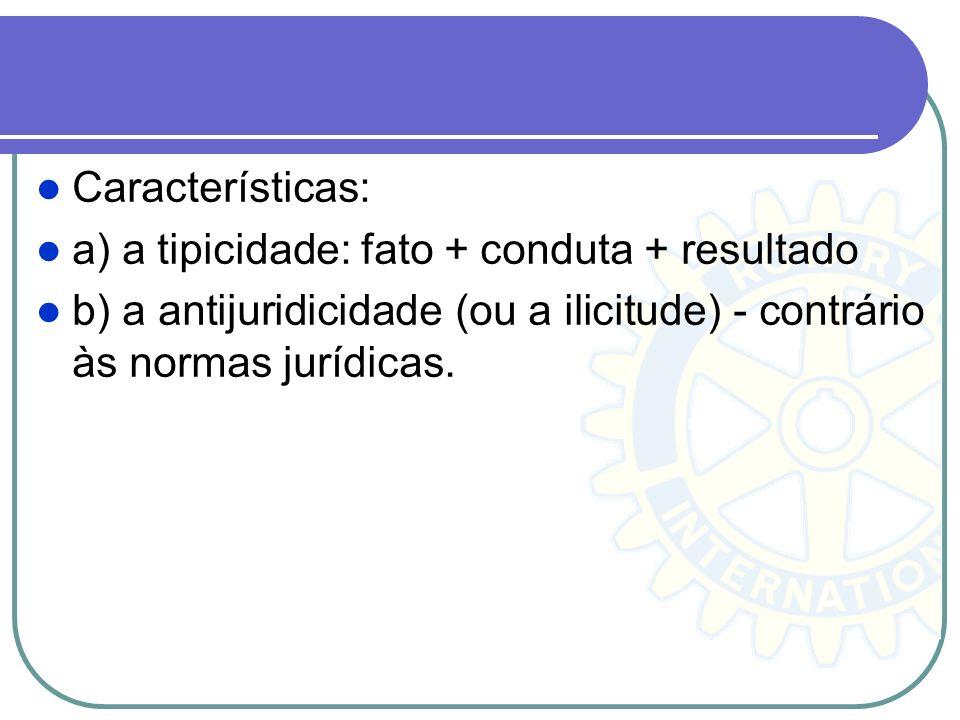 Características: a) a tipicidade: fato + conduta + resultado b) a antijuridicidade (ou a ilicitude) - contrário às normas jurídicas.