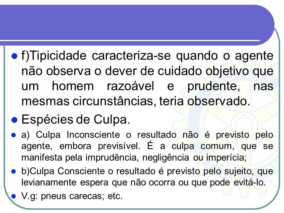 f)Tipicidade caracteriza-se quando o agente não observa o dever de cuidado objetivo que um homem razoável e prudente, nas mesmas circunstâncias, teria