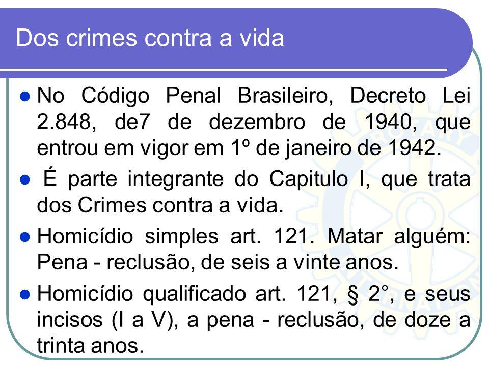 Dos crimes contra a vida No Código Penal Brasileiro, Decreto Lei 2.848, de7 de dezembro de 1940, que entrou em vigor em 1º de janeiro de 1942. É parte