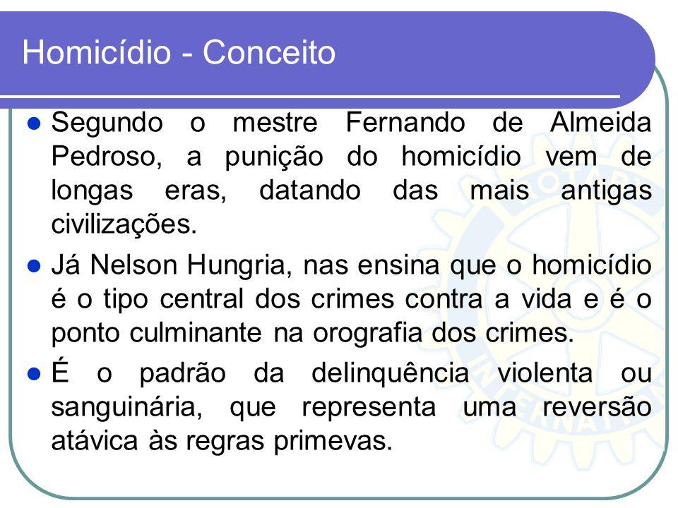 Homicídio - Conceito Segundo o mestre Fernando de Almeida Pedroso, a punição do homicídio vem de longas eras, datando das mais antigas civilizações. J