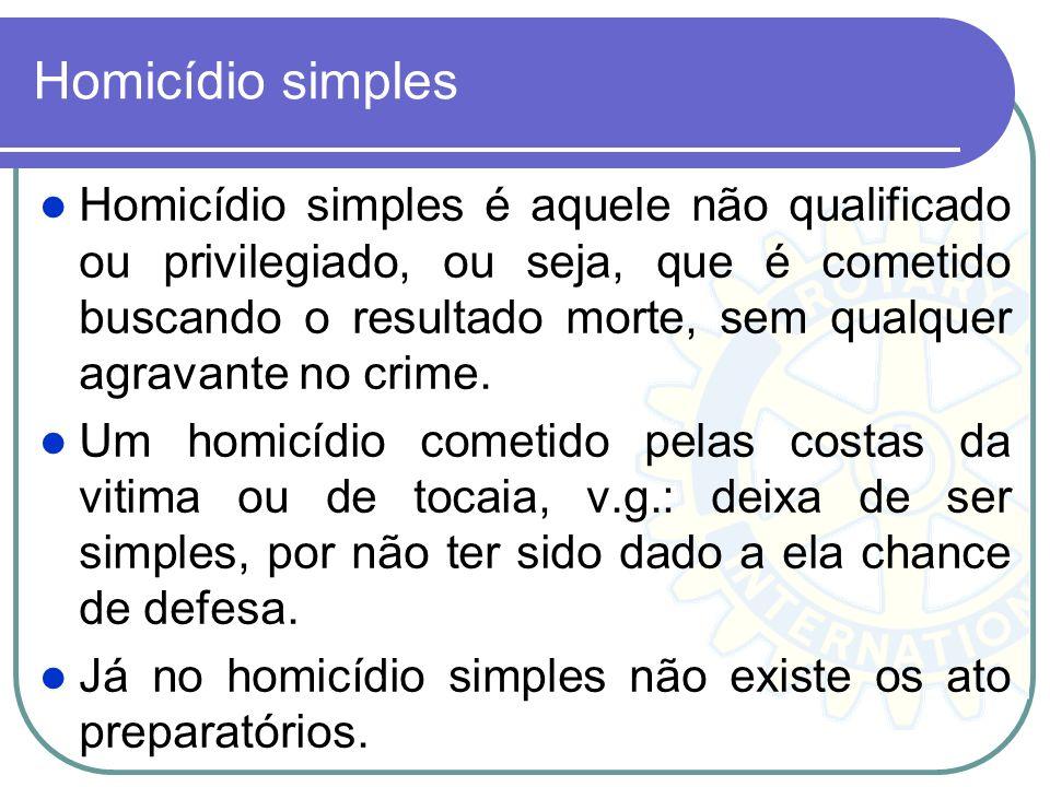 Homicídio simples Homicídio simples é aquele não qualificado ou privilegiado, ou seja, que é cometido buscando o resultado morte, sem qualquer agravan
