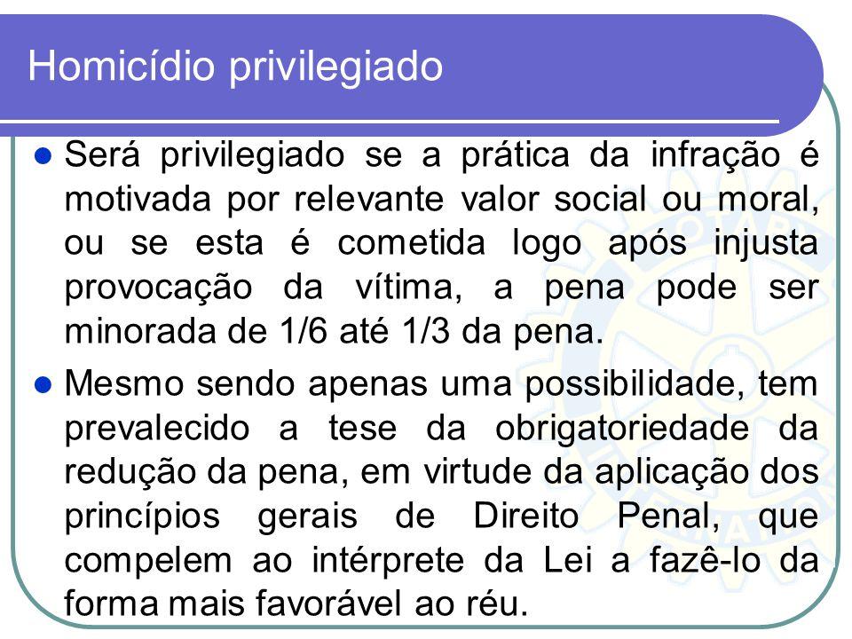 Homicídio privilegiado Será privilegiado se a prática da infração é motivada por relevante valor social ou moral, ou se esta é cometida logo após inju