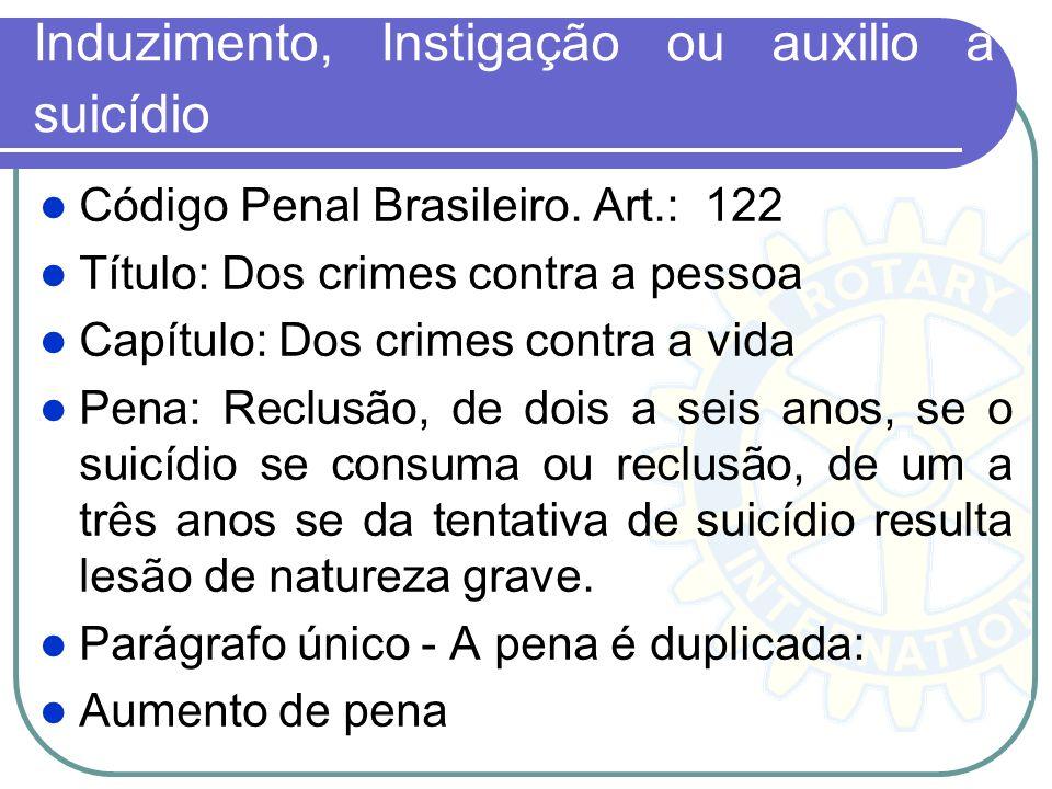 Induzimento, Instigação ou auxilio a suicídio Código Penal Brasileiro. Art.: 122 Título: Dos crimes contra a pessoa Capítulo: Dos crimes contra a vida