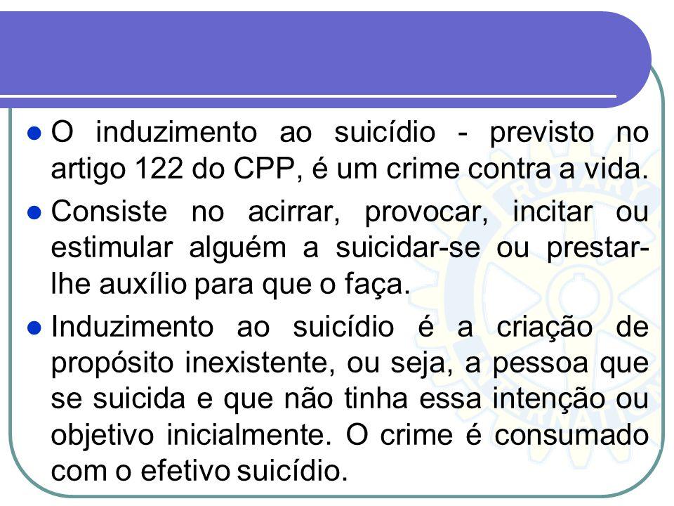 O induzimento ao suicídio - previsto no artigo 122 do CPP, é um crime contra a vida. Consiste no acirrar, provocar, incitar ou estimular alguém a suic