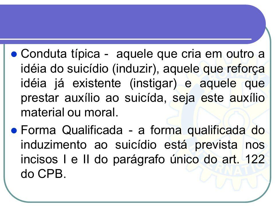 Conduta típica - aquele que cria em outro a idéia do suicídio (induzir), aquele que reforça idéia já existente (instigar) e aquele que prestar auxílio