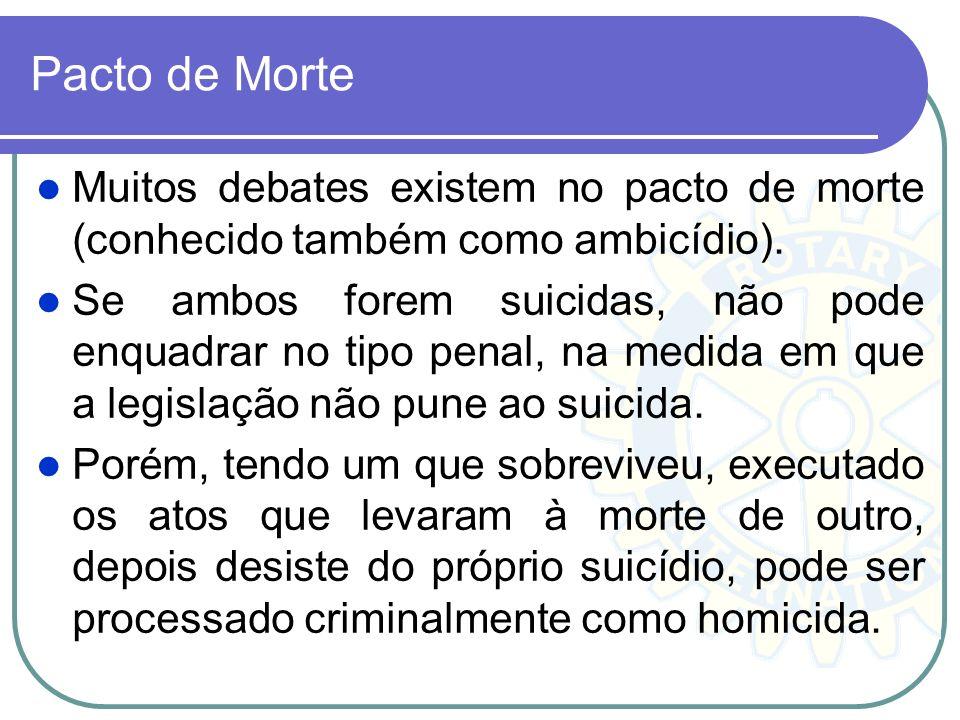 Pacto de Morte Muitos debates existem no pacto de morte (conhecido também como ambicídio). Se ambos forem suicidas, não pode enquadrar no tipo penal,