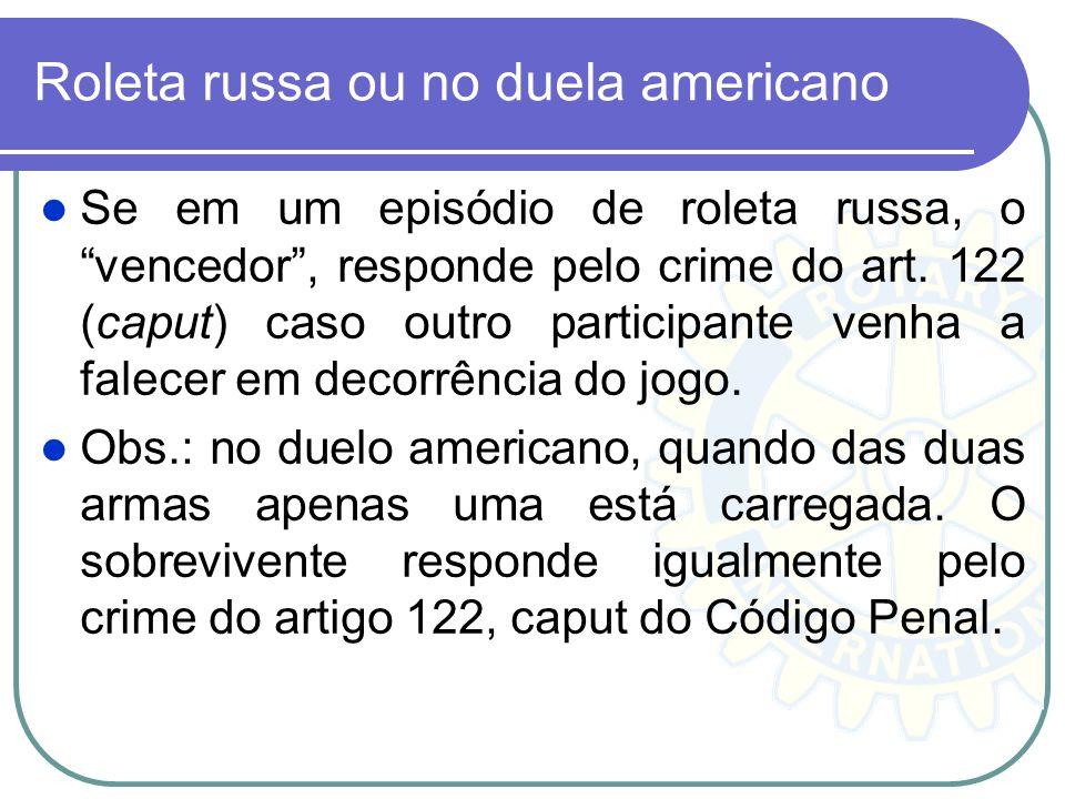 Roleta russa ou no duela americano Se em um episódio de roleta russa, o vencedor, responde pelo crime do art. 122 (caput) caso outro participante venh