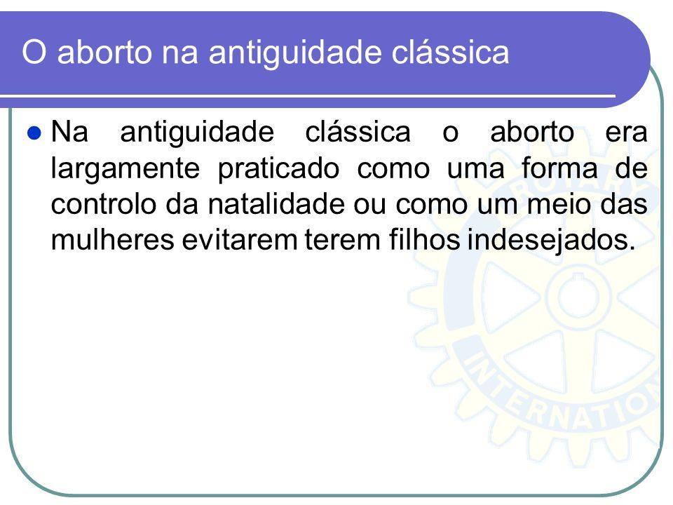 O aborto na antiguidade clássica Na antiguidade clássica o aborto era largamente praticado como uma forma de controlo da natalidade ou como um meio da