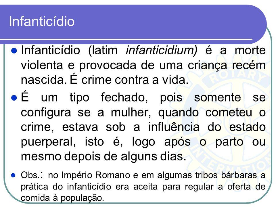 Infanticídio Infanticídio (latim infanticidium) é a morte violenta e provocada de uma criança recém nascida. É crime contra a vida. É um tipo fechado,