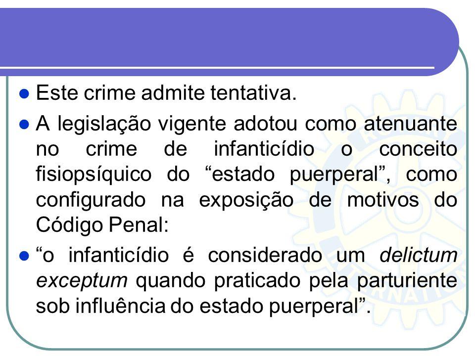 Este crime admite tentativa. A legislação vigente adotou como atenuante no crime de infanticídio o conceito fisiopsíquico do estado puerperal, como co