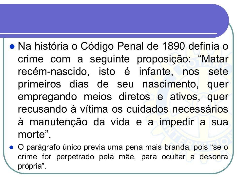 Na história o Código Penal de 1890 definia o crime com a seguinte proposição: Matar recém-nascido, isto é infante, nos sete primeiros dias de seu nasc