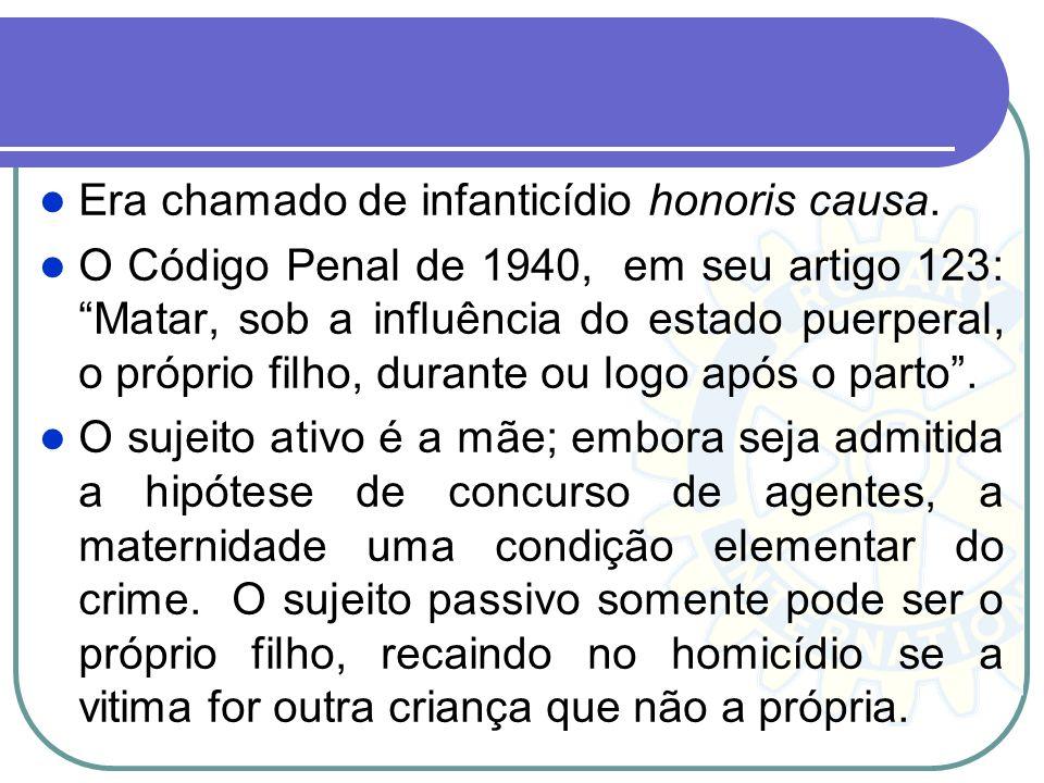 Era chamado de infanticídio honoris causa. O Código Penal de 1940, em seu artigo 123: Matar, sob a influência do estado puerperal, o próprio filho, du