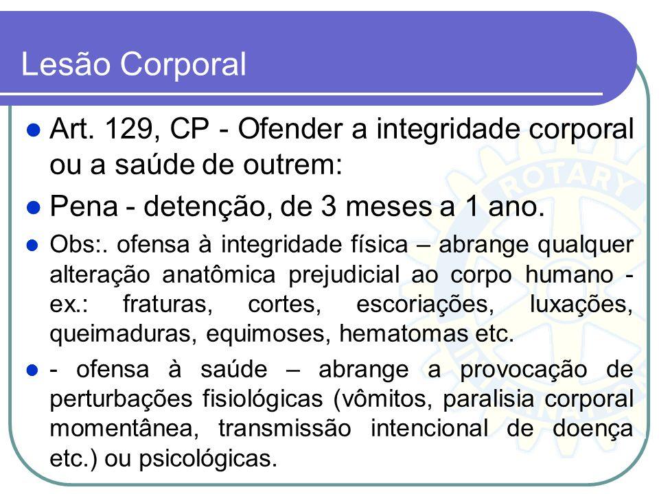 Lesão Corporal Art. 129, CP - Ofender a integridade corporal ou a saúde de outrem: Pena - detenção, de 3 meses a 1 ano. Obs:. ofensa à integridade fís