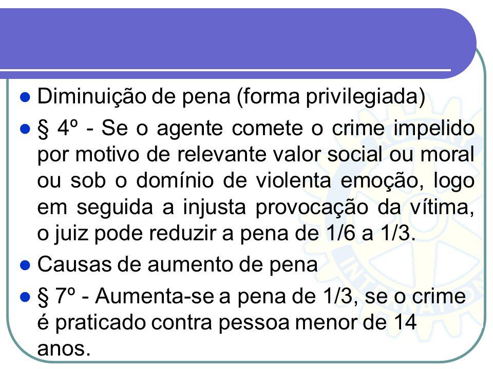 Diminuição de pena (forma privilegiada) § 4º - Se o agente comete o crime impelido por motivo de relevante valor social ou moral ou sob o domínio de v