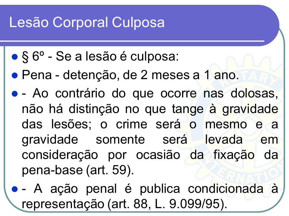 Lesão Corporal Culposa § 6º - Se a lesão é culposa: Pena - detenção, de 2 meses a 1 ano. - Ao contrário do que ocorre nas dolosas, não há distinção no