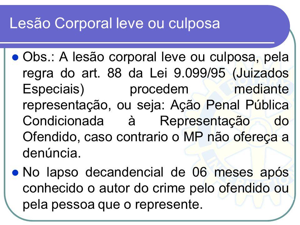 Lesão Corporal leve ou culposa Obs.: A lesão corporal leve ou culposa, pela regra do art. 88 da Lei 9.099/95 (Juizados Especiais) procedem mediante re