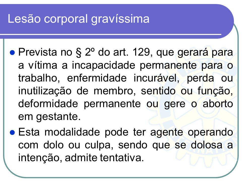 Lesão corporal gravíssima Prevista no § 2º do art. 129, que gerará para a vítima a incapacidade permanente para o trabalho, enfermidade incurável, per