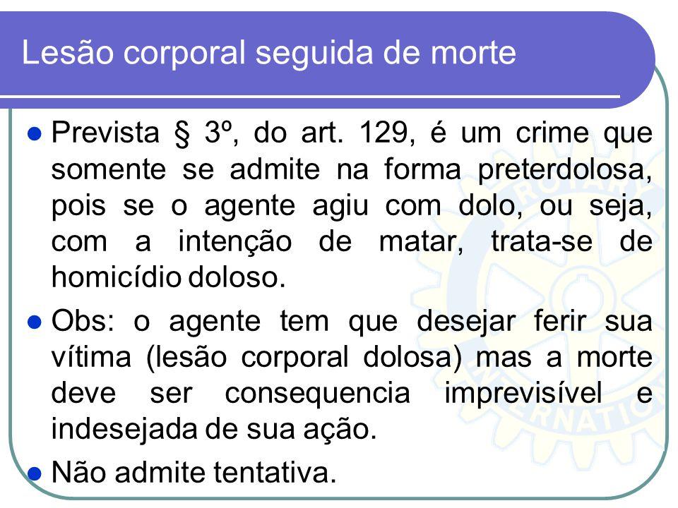 Lesão corporal seguida de morte Prevista § 3º, do art. 129, é um crime que somente se admite na forma preterdolosa, pois se o agente agiu com dolo, ou