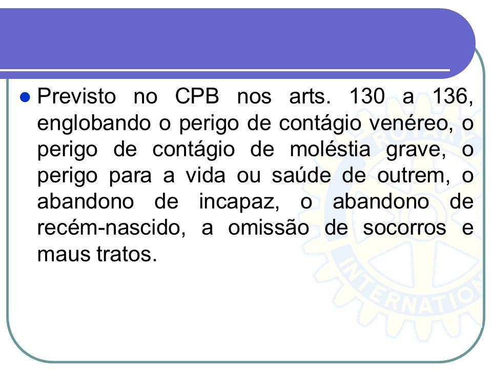 Previsto no CPB nos arts. 130 a 136, englobando o perigo de contágio venéreo, o perigo de contágio de moléstia grave, o perigo para a vida ou saúde de