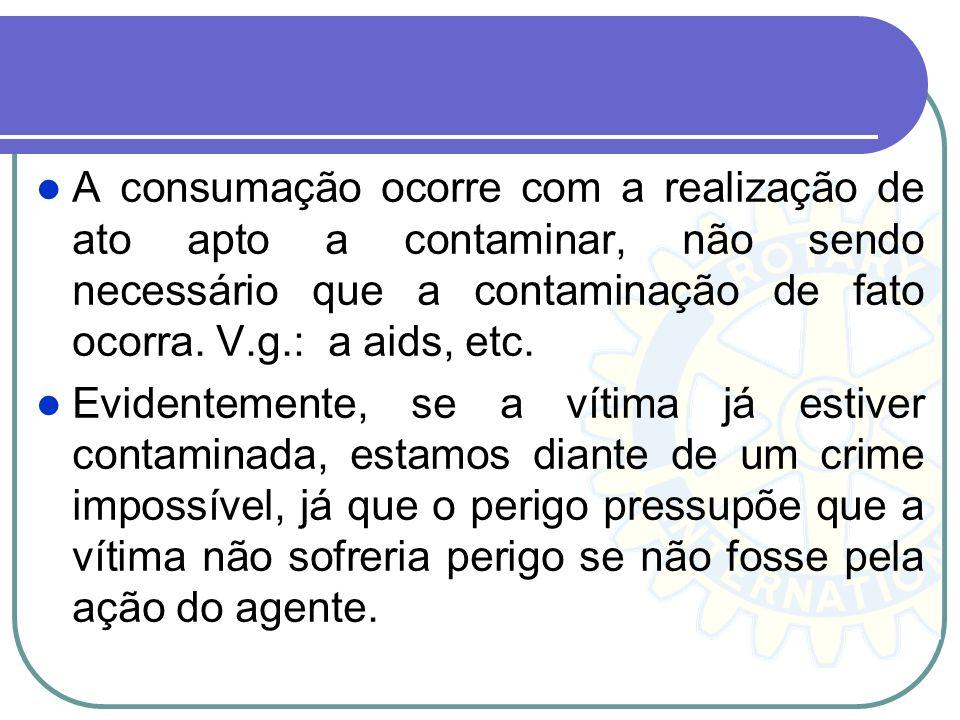 A consumação ocorre com a realização de ato apto a contaminar, não sendo necessário que a contaminação de fato ocorra. V.g.: a aids, etc. Evidentement
