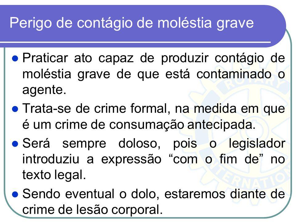 Perigo de contágio de moléstia grave Praticar ato capaz de produzir contágio de moléstia grave de que está contaminado o agente. Trata-se de crime for