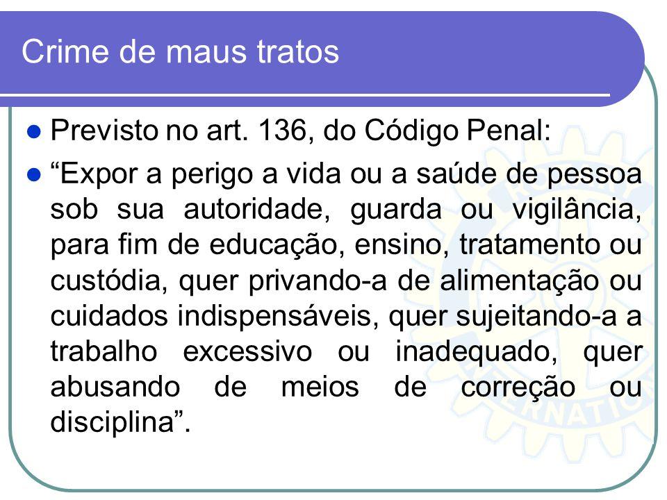 Crime de maus tratos Previsto no art. 136, do Código Penal: Expor a perigo a vida ou a saúde de pessoa sob sua autoridade, guarda ou vigilância, para