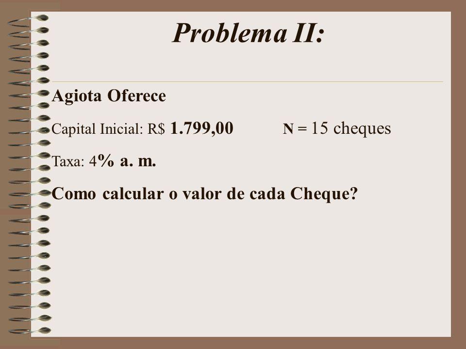 Problema II: Agiota Oferece Capital Inicial: R$ 1.799,00 N = 15 cheques Taxa: 4 % a. m. Como calcular o valor de cada Cheque?
