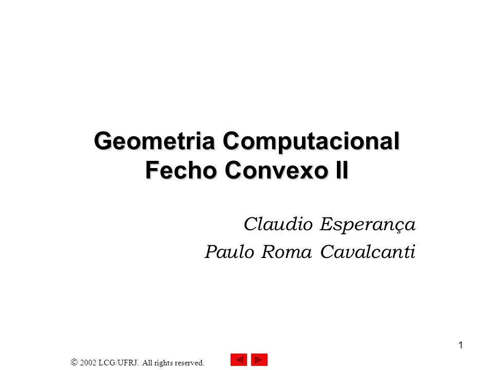 2002 LCG/UFRJ. All rights reserved. 1 Geometria Computacional Fecho Convexo II Claudio Esperança Paulo Roma Cavalcanti
