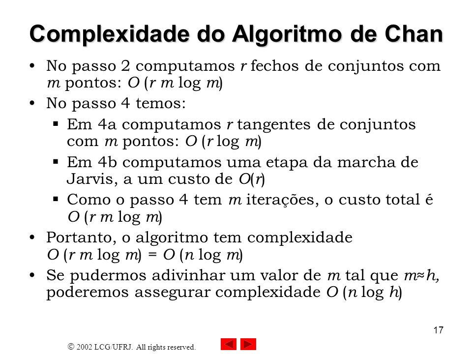 2002 LCG/UFRJ. All rights reserved. 17 Complexidade do Algoritmo de Chan No passo 2 computamos r fechos de conjuntos com m pontos: O ( r m log m ) No