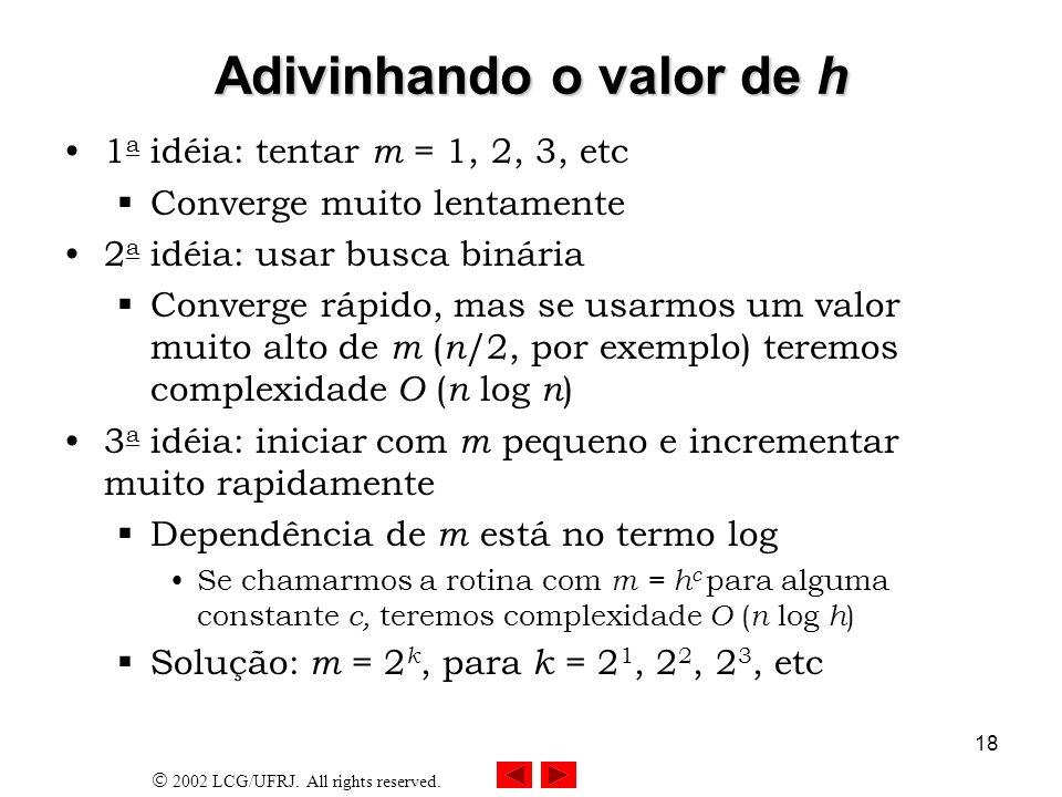 2002 LCG/UFRJ. All rights reserved. 18 Adivinhando o valor de h 1 a idéia: tentar m = 1, 2, 3, etc Converge muito lentamente 2 a idéia: usar busca bin