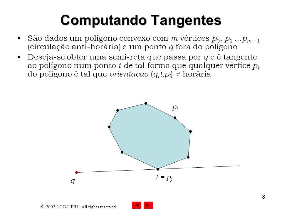2002 LCG/UFRJ. All rights reserved. 8 Computando Tangentes São dados um polígono convexo com m vértices p 0, p 1... p m – 1 (circulação anti-horária)