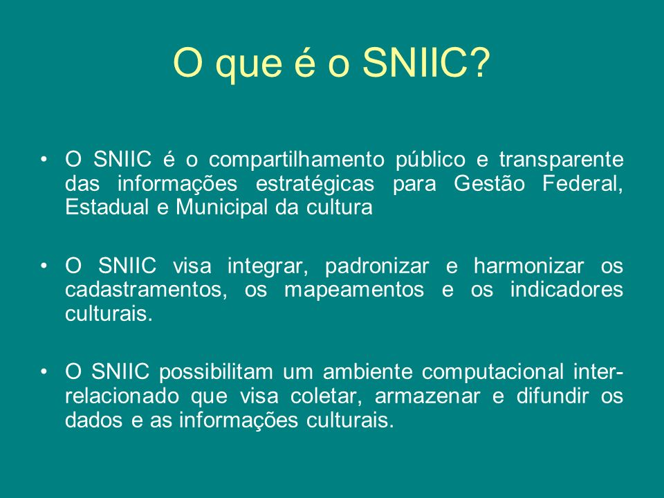 O que é o SNIIC? O SNIIC é o compartilhamento público e transparente das informações estratégicas para Gestão Federal, Estadual e Municipal da cultura