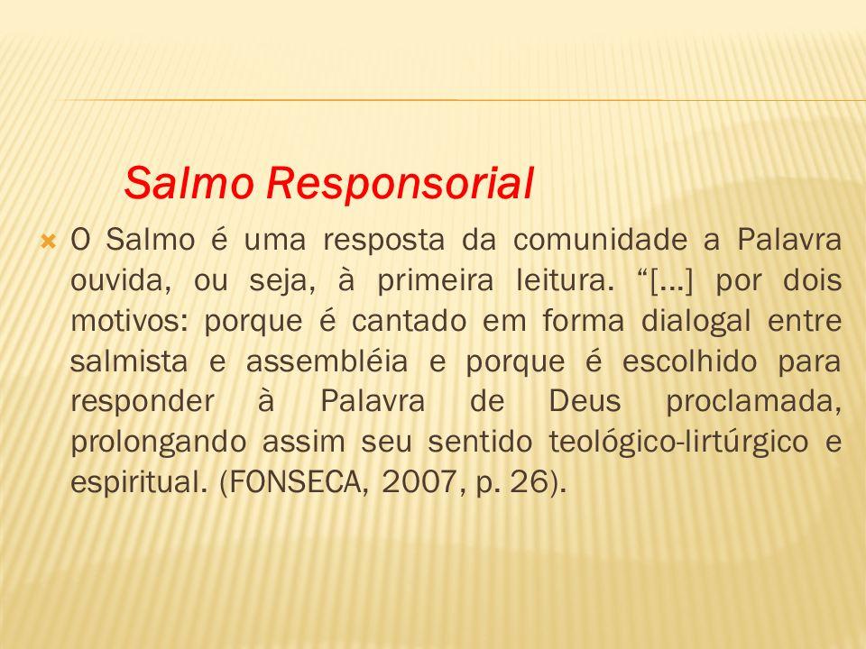 Salmo Responsorial O Salmo é uma resposta da comunidade a Palavra ouvida, ou seja, à primeira leitura. [...] por dois motivos: porque é cantado em for