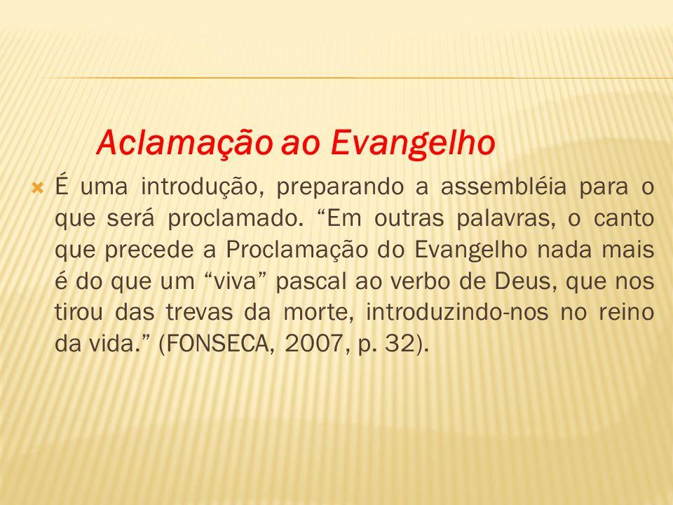 Aclamação ao Evangelho É uma introdução, preparando a assembléia para o que será proclamado. Em outras palavras, o canto que precede a Proclamação do