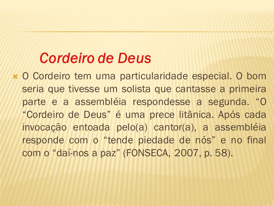 Cordeiro de Deus O Cordeiro tem uma particularidade especial. O bom seria que tivesse um solista que cantasse a primeira parte e a assembléia responde