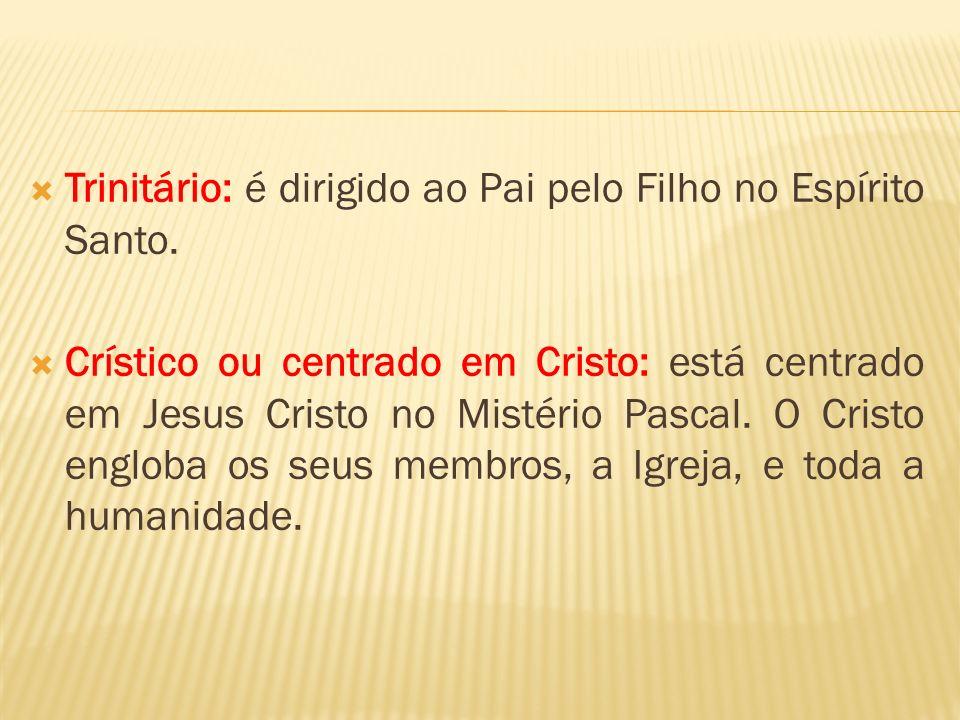 Trinitário: é dirigido ao Pai pelo Filho no Espírito Santo. Crístico ou centrado em Cristo: está centrado em Jesus Cristo no Mistério Pascal. O Cristo