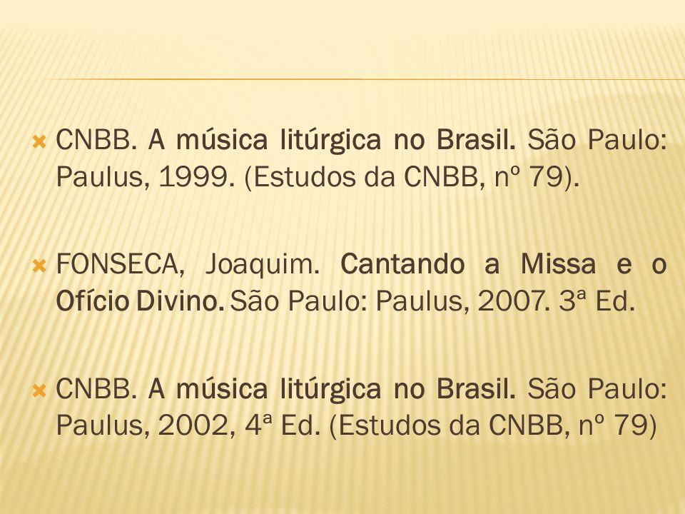 CNBB. A música litúrgica no Brasil. São Paulo: Paulus, 1999. (Estudos da CNBB, nº 79). FONSECA, Joaquim. Cantando a Missa e o Ofício Divino. São Paulo