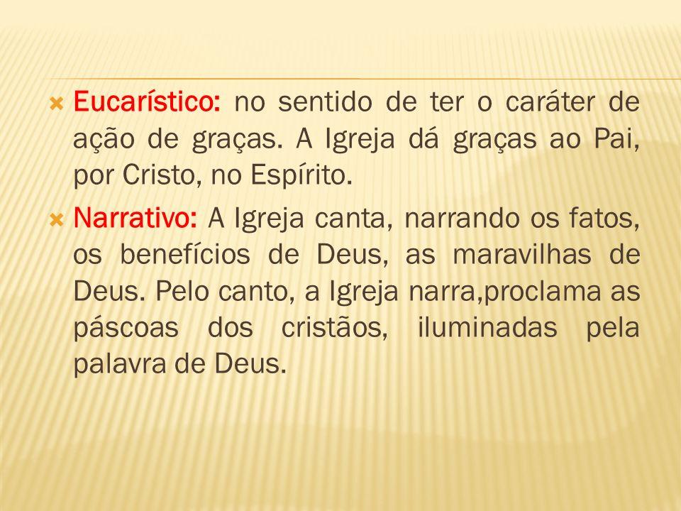 Eucarístico: no sentido de ter o caráter de ação de graças. A Igreja dá graças ao Pai, por Cristo, no Espírito. Narrativo: A Igreja canta, narrando os