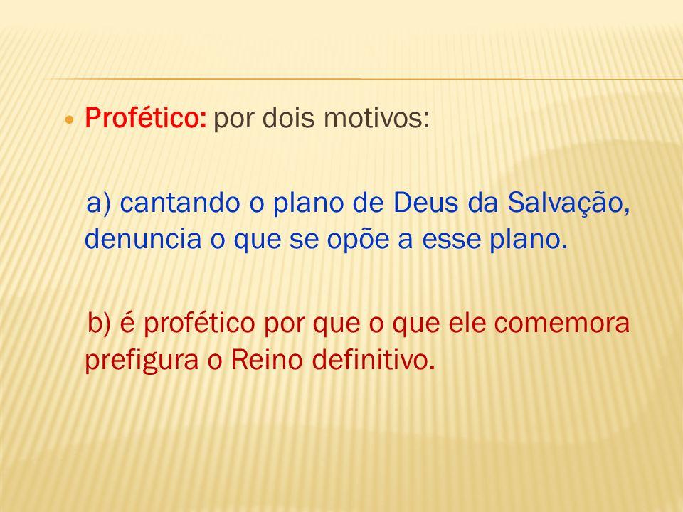 Profético: por dois motivos: a) cantando o plano de Deus da Salvação, denuncia o que se opõe a esse plano. b) é profético por que o que ele comemora p