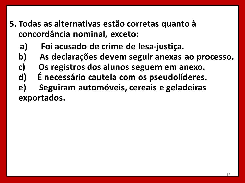 5. Todas as alternativas estão corretas quanto à concordância nominal, exceto: a) Foi acusado de crime de lesa-justiça. b) As declarações devem seguir