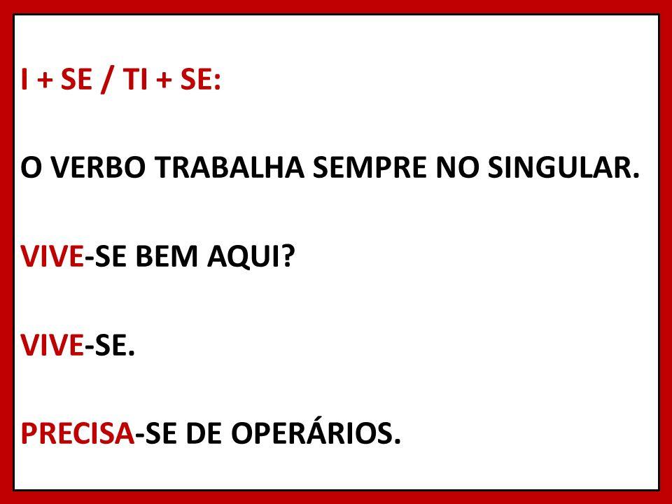I + SE / TI + SE: O VERBO TRABALHA SEMPRE NO SINGULAR. VIVE-SE BEM AQUI? VIVE-SE. PRECISA-SE DE OPERÁRIOS.