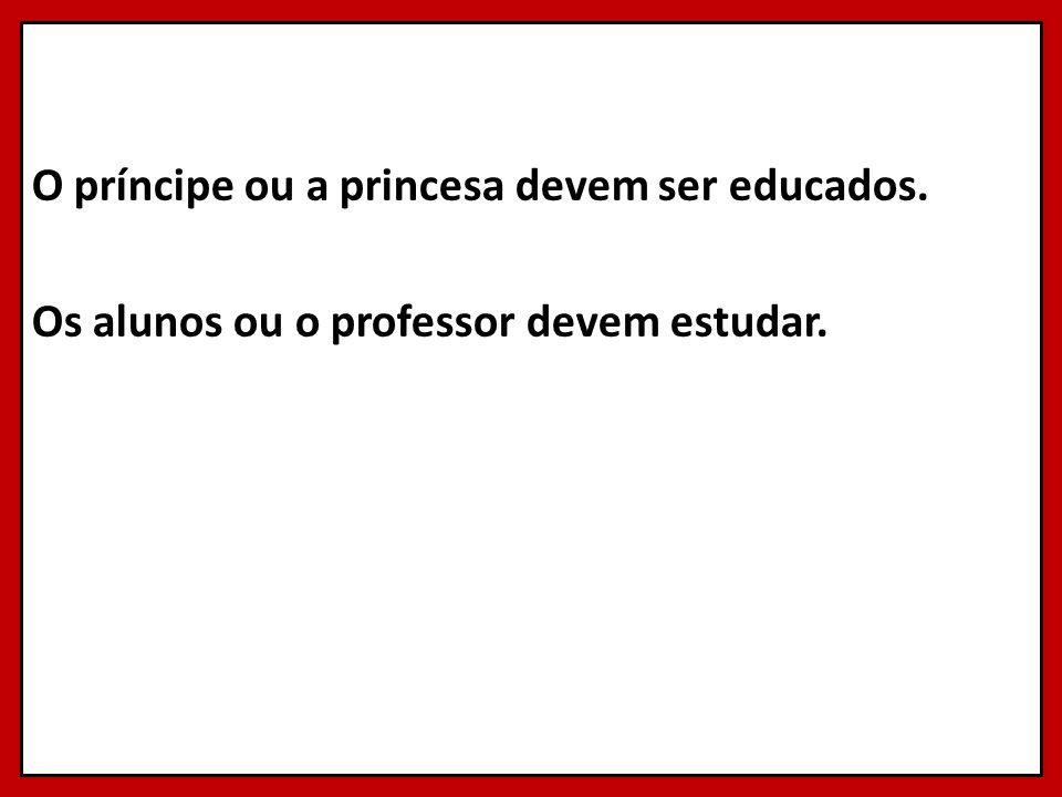 O príncipe ou a princesa devem ser educados. Os alunos ou o professor devem estudar.