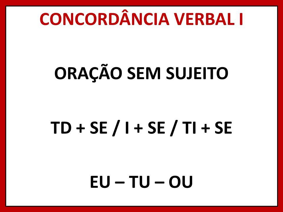 CONCORDÂNCIA VERBAL I ORAÇÃO SEM SUJEITO TD + SE / I + SE / TI + SE EU – TU – OU