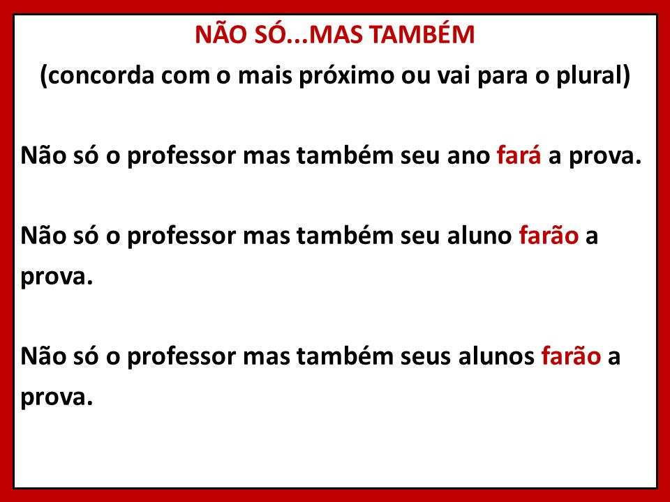 NÃO SÓ...MAS TAMBÉM (concorda com o mais próximo ou vai para o plural) Não só o professor mas também seu ano fará a prova. Não só o professor mas tamb