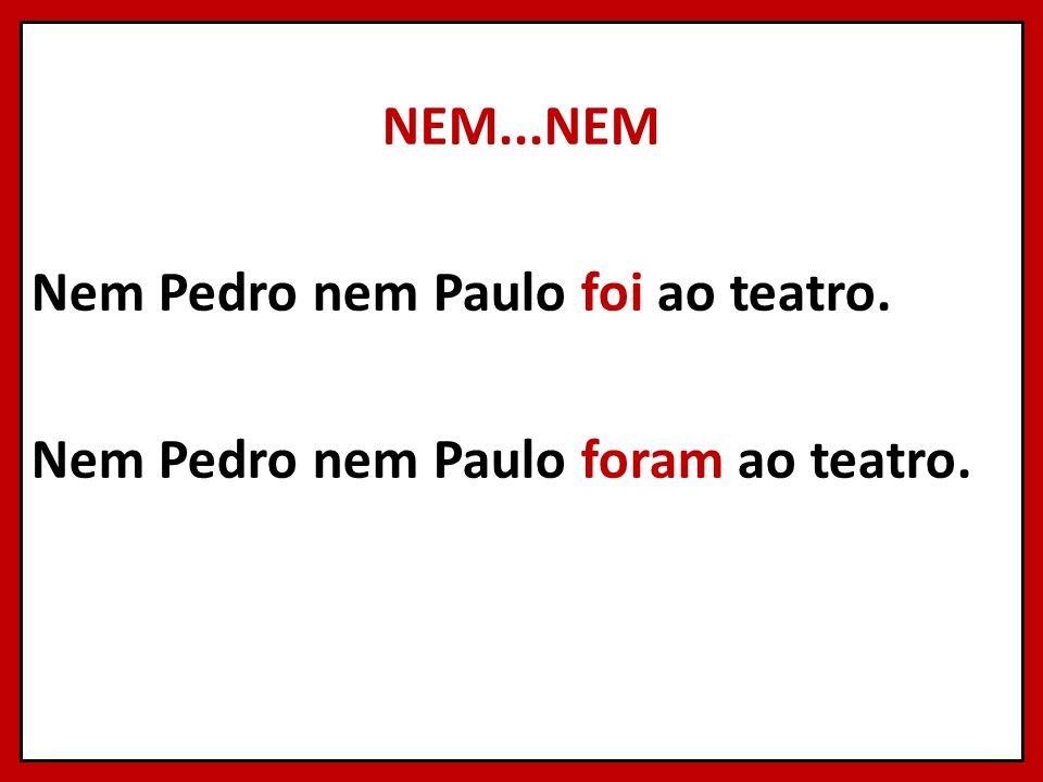 NEM...NEM Nem Pedro nem Paulo foi ao teatro. Nem Pedro nem Paulo foram ao teatro.