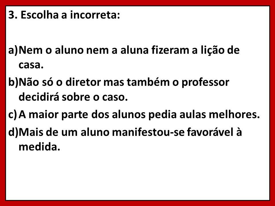 3. Escolha a incorreta: a)Nem o aluno nem a aluna fizeram a lição de casa. b)Não só o diretor mas também o professor decidirá sobre o caso. c)A maior