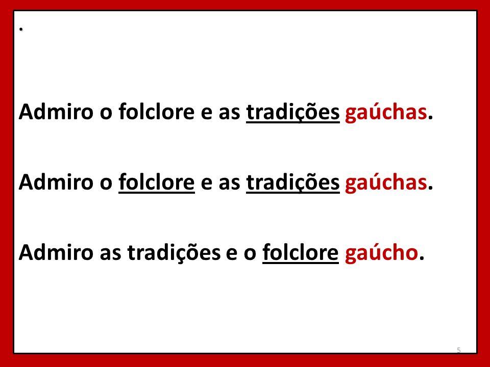 . Admiro o folclore e as tradições gaúchas. Admiro as tradições e o folclore gaúcho. 5