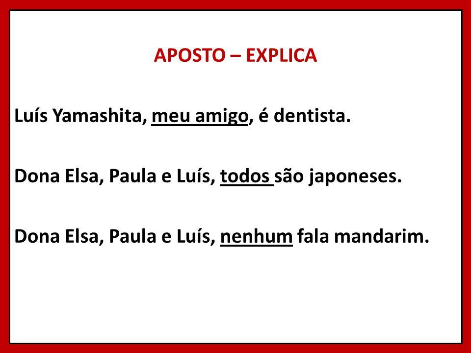 APOSTO – EXPLICA Luís Yamashita, meu amigo, é dentista. Dona Elsa, Paula e Luís, todos são japoneses. Dona Elsa, Paula e Luís, nenhum fala mandarim.